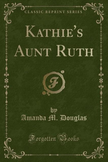 Kathie´s Aunt Ruth (Classic Reprint) als Tasche...
