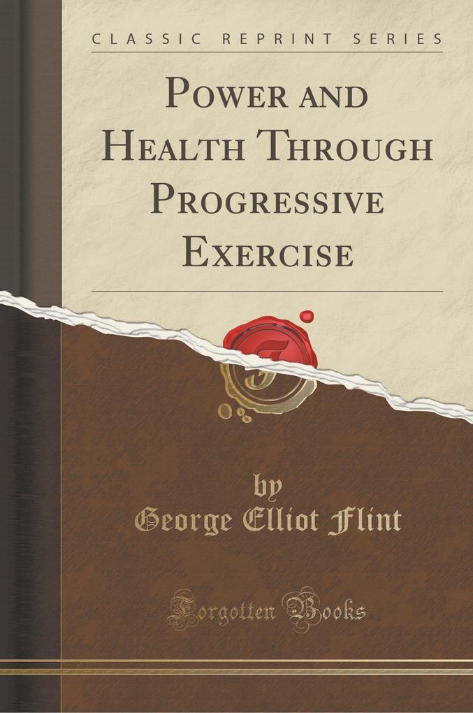Power and Health Through Progressive Exercise (Classic Reprint)