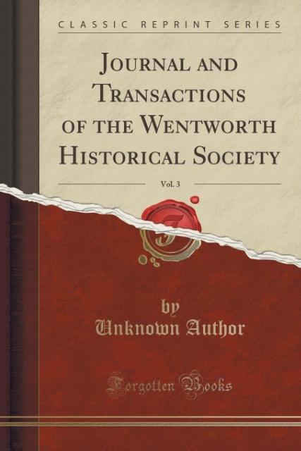 Journal and Transactions of the Wentworth Historical Society, Vol. 3 (Classic Reprint) als Taschenbuch von Unknown Autho