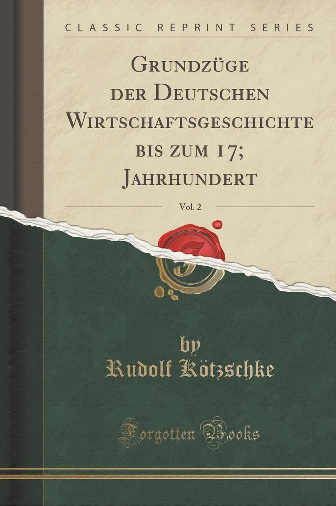 Grundzüge der Deutschen Wirtschaftsgeschichte bis zum 17; Jahrhundert, Vol. 2 (Classic Reprint)