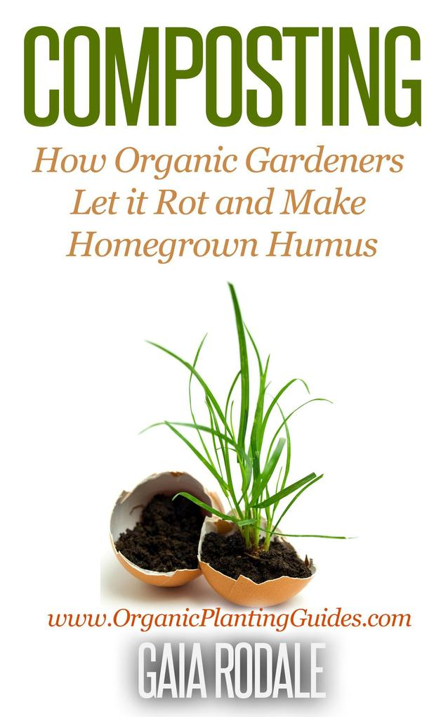 Composting: How Organic Gardeners Let it Rot and Make Homegrown Humus (Organic Gardening Beginners Planting Guides) als eBook von Gaia Rodale