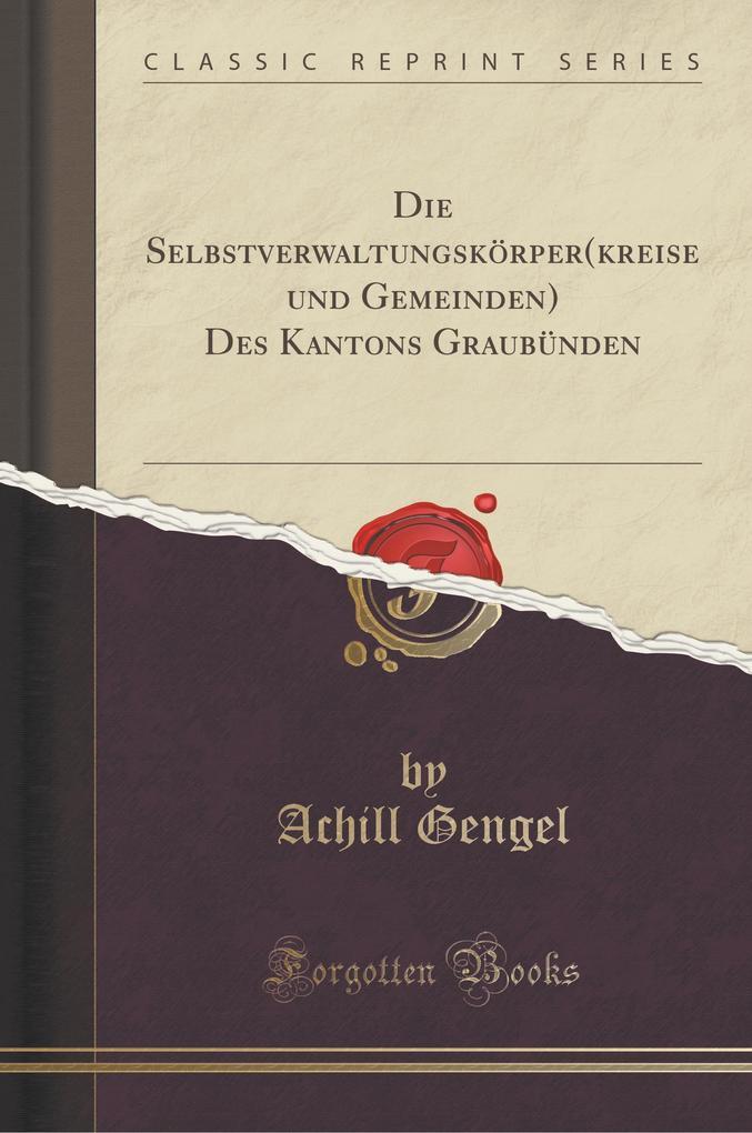 Die Selbstverwaltungskörper(kreise und Gemeinden) Des Kantons Graubünden (Classic Reprint)