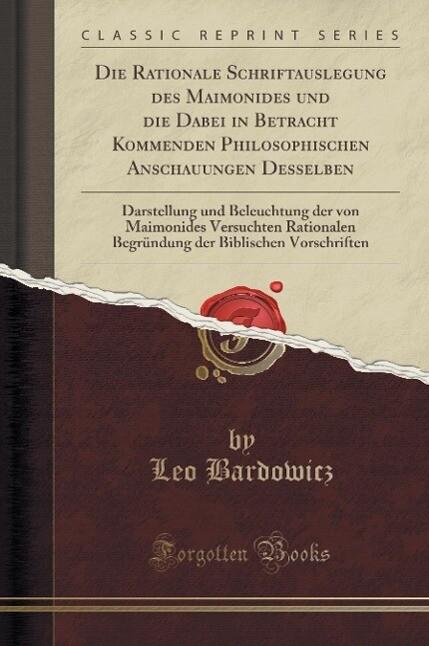 Die Rationale Schriftauslegung des Maimonides und die Dabei in Betracht Kommenden Philosophischen Anschauungen Desselben, Darstellung und Beleucht...