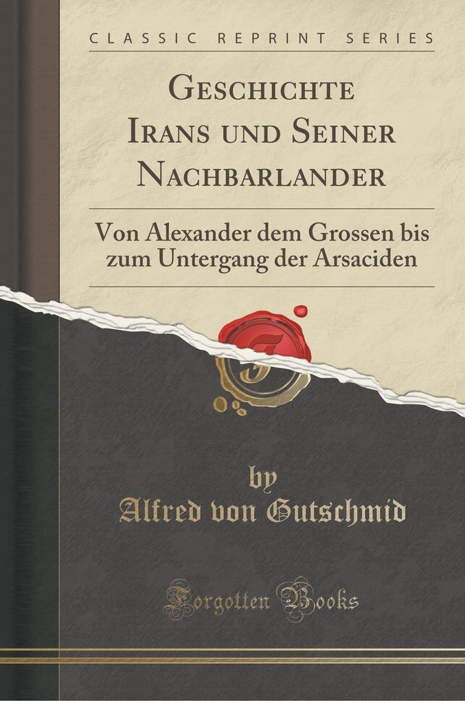 Geschichte Irans Und Seiner Nachbarlander: Von Alexander Dem Grossen Bis Zum Untergang Der Arsaciden (Classic Reprint)