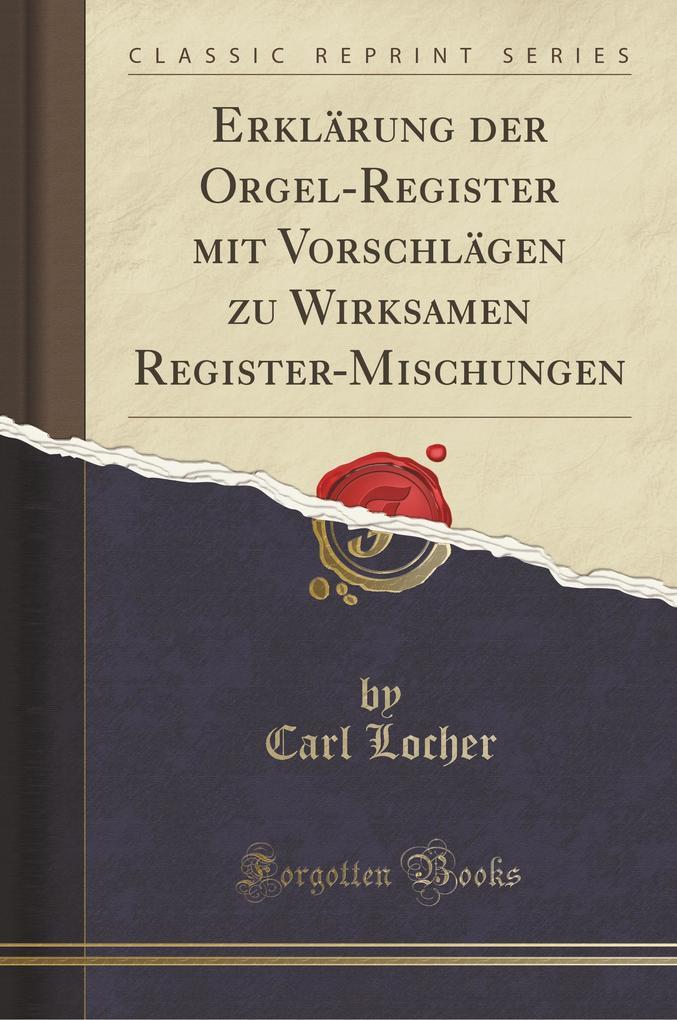 Erklärung der Orgel-Register mit Vorschlägen zu Wirksamen Register-Mischungen (Classic Reprint)
