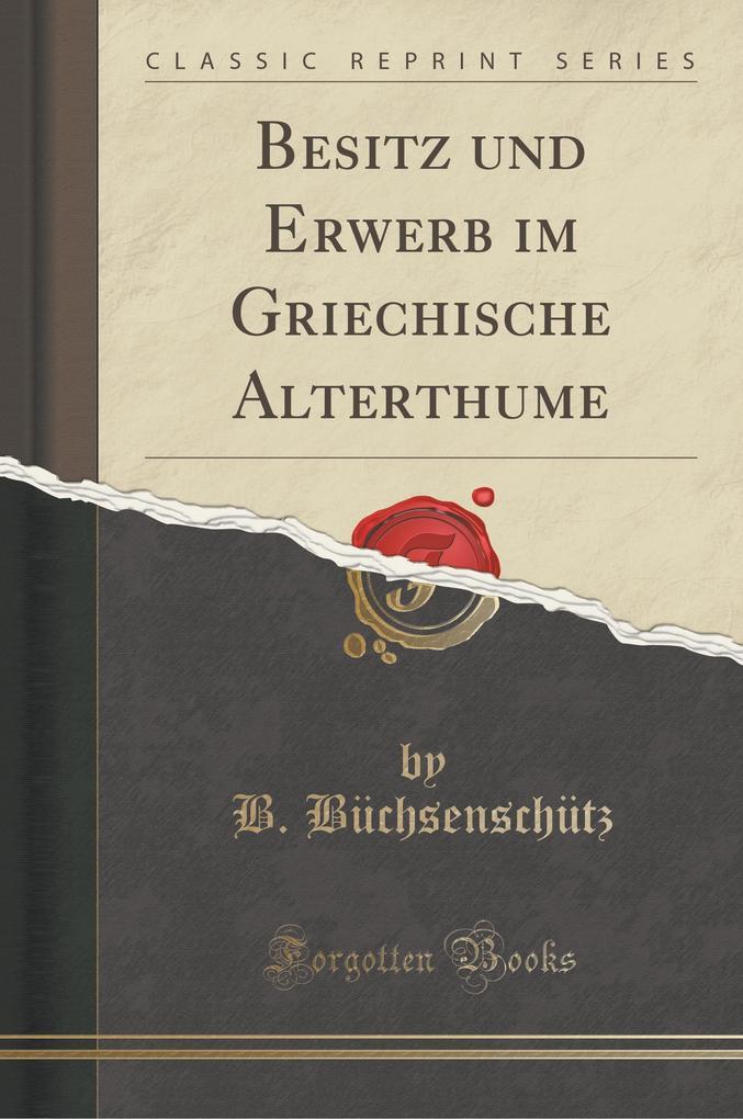 Besitz und Erwerb im Griechische Alterthume (Classic Reprint)