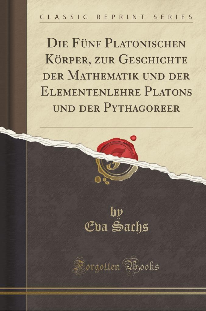 Die Fünf Platonischen Körper, zur Geschichte der Mathematik und der Elementenlehre Platons und der Pythagoreer (Classic