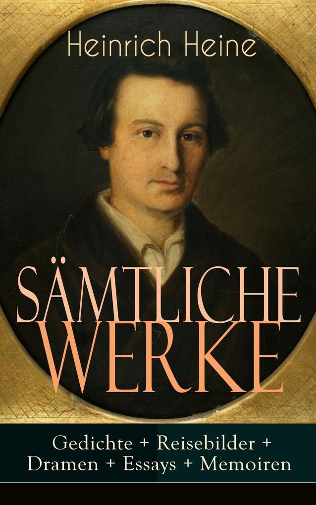 Sämtliche Werke: Gedichte + Reisebilder + Dramen + Essays + Memoiren (Vollständige Ausgaben) als eBook