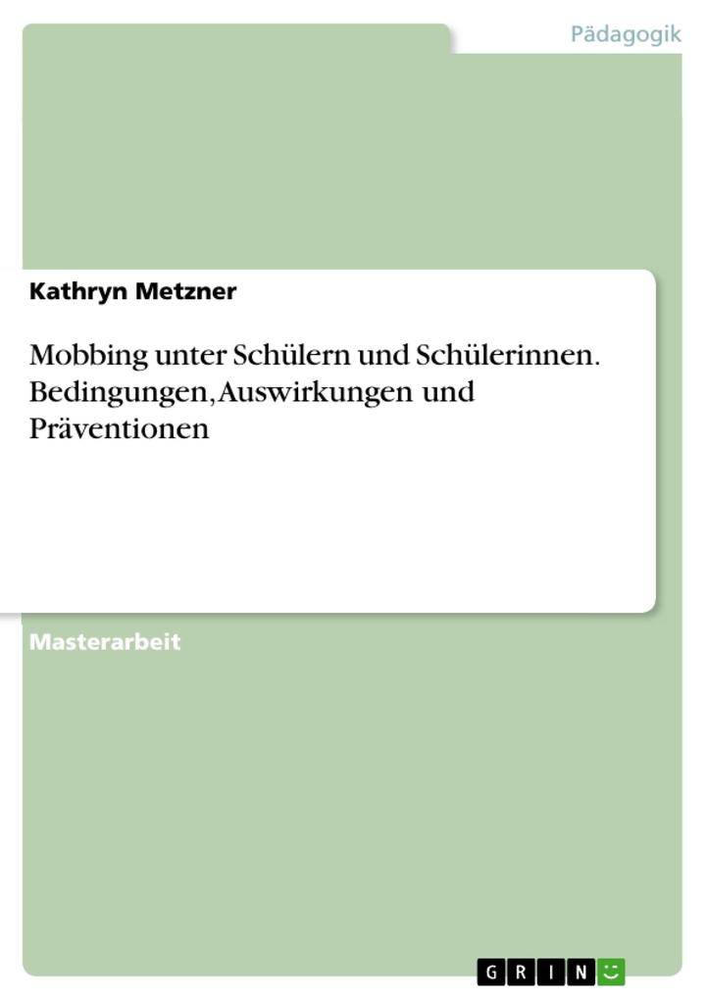 Mobbing unter Schülern und Schülerinnen. Bedingungen, Auswirkungen und Präventionen als Buch von Kathryn Metzner