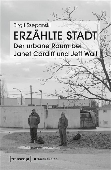 Erzählte Stadt - Der urbane Raum bei Janet Cardiff und Jeff Wall als Buch