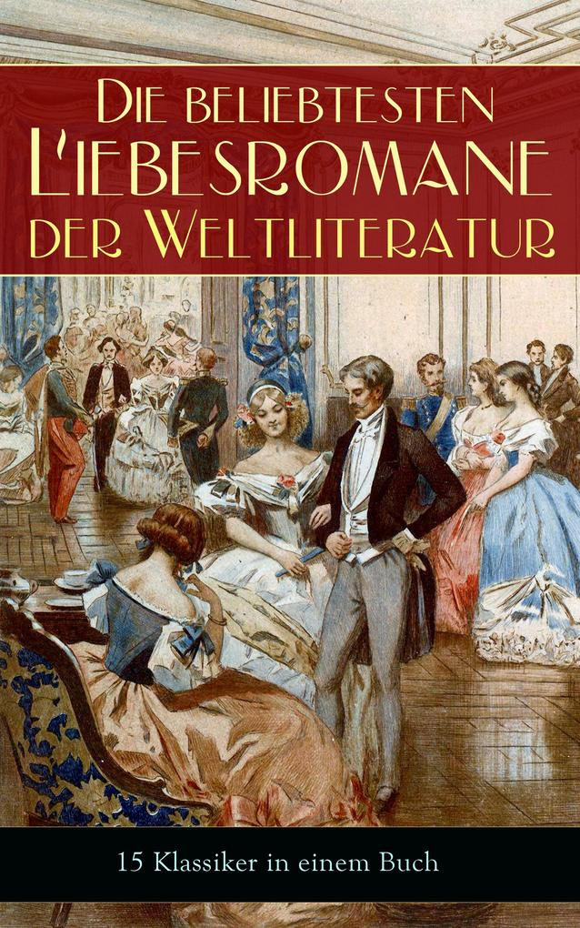 Die beliebtesten Liebesromane der Weltliteratur (15 Klassiker in einem Buch - Vollständige deutsche Ausgaben) als eBook