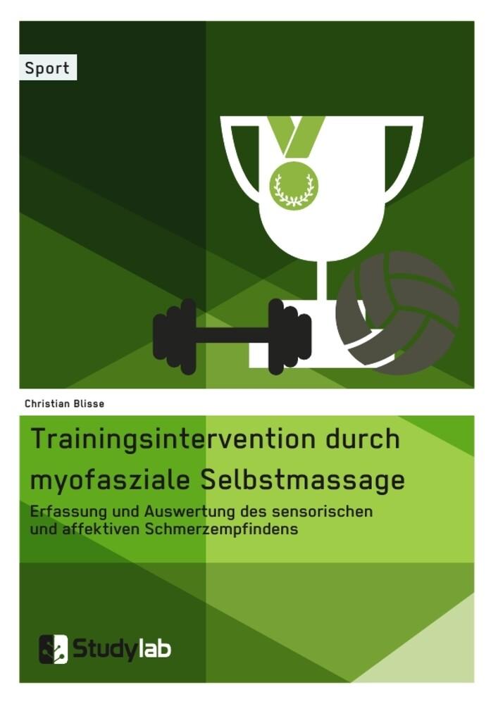Trainingsintervention durch myofasziale Selbstmassage. Erfassung und Auswertung des sensorischen und affektiven Schmerzempfindens als Buch
