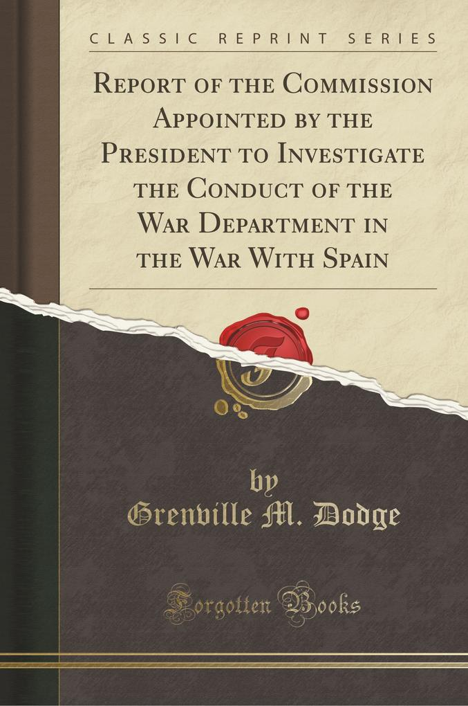 Report of the Commission Appointed by the President to Investigate the Conduct of the War Department in the War With Spa