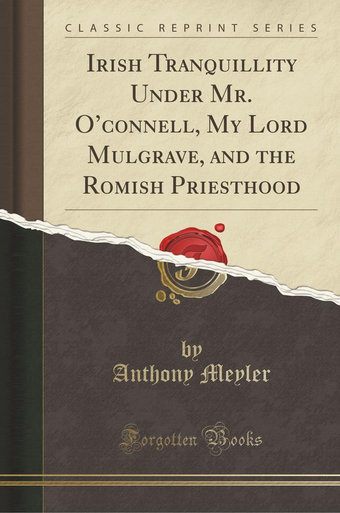 Irish Tranquillity Under Mr. O'connell, My Lord Mulgrave, and the Romish Priesthood (Classic Reprint)