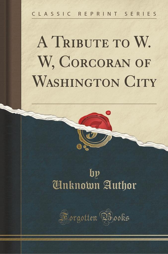 A Tribute to W. W, Corcoran of Washington City (Classic Reprint)