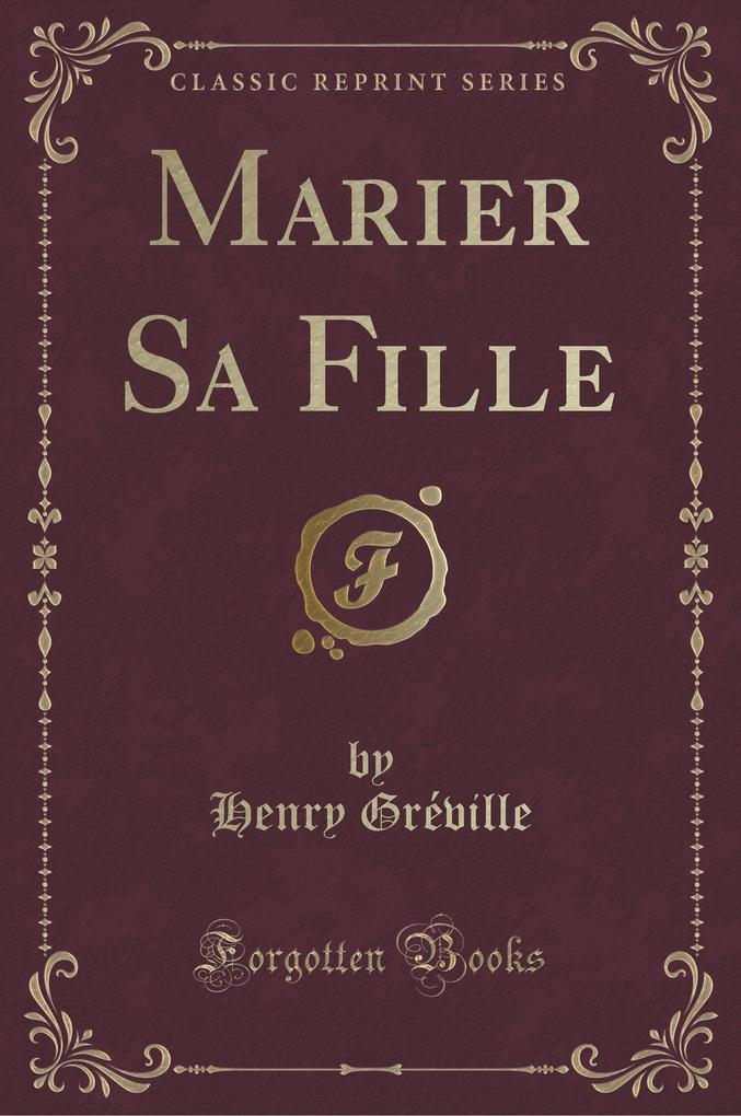 Marier Sa Fille (Classic Reprint)