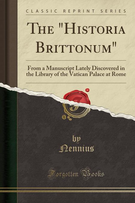 The Historia Brittonum: From a Manuscript Lately Discovered in the Library of the Vatican Palace at Rome (Classic Reprint) als Taschenbuch