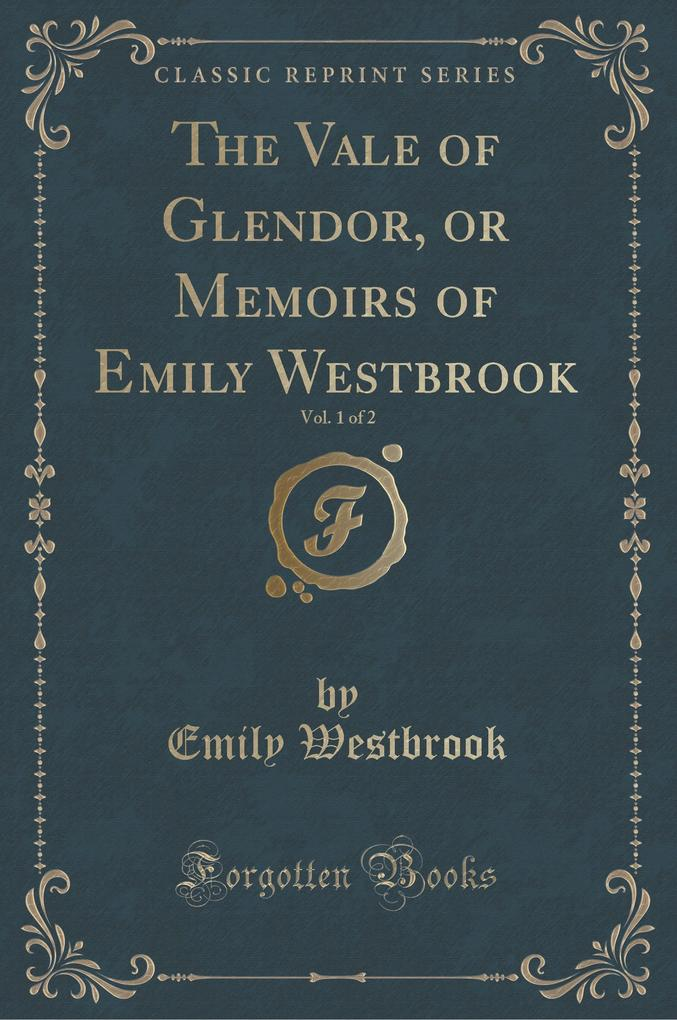 The Vale of Glendor, or Memoirs of Emily Westbrook, Vol. 1 of 2 (Classic Reprint)