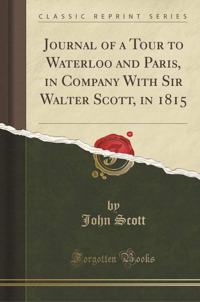 Journal of a Tour to Waterloo and Paris, in Company With Sir Walter Scott, in 1815 (Classic Reprint)