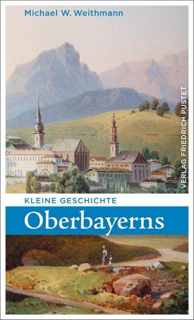 Kleine Geschichte Oberbayerns als Buch von Michael W. Weithmann