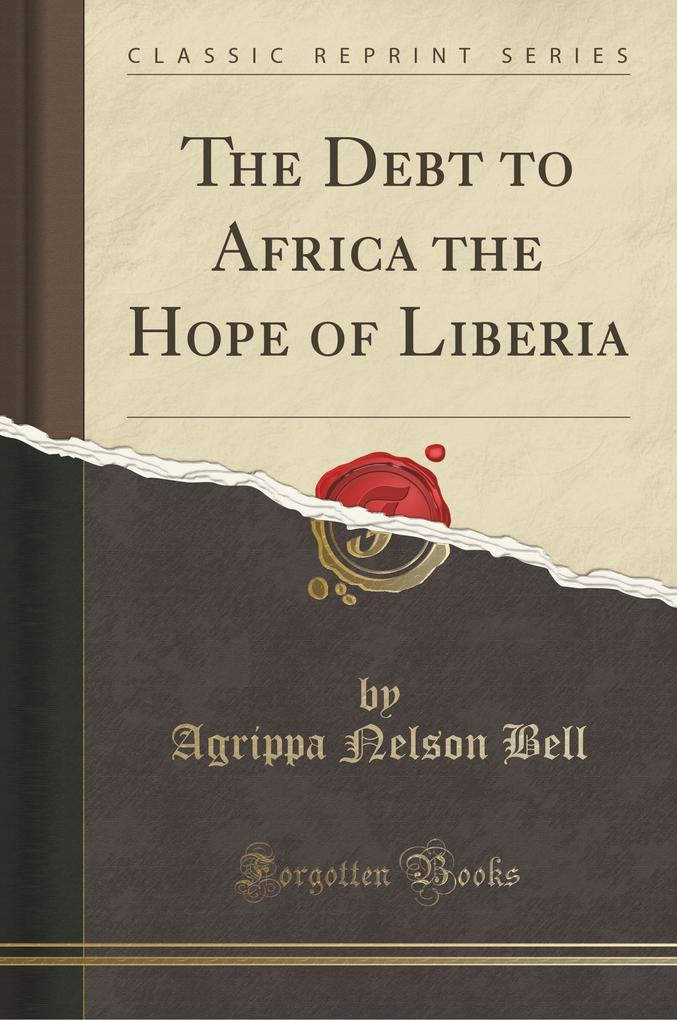 The Debt to Africa the Hope of Liberia (Classic Reprint) als Taschenbuch von Agrippa Nelson Bell