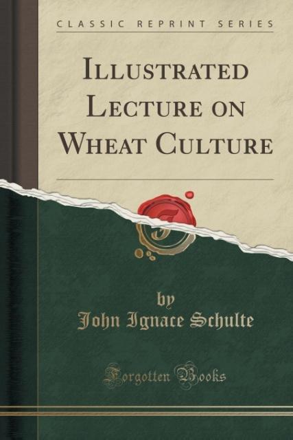 Illustrated Lecture on Wheat Culture (Classic Reprint) als Taschenbuch von John Ignace Schulte