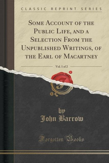 Some Account of the Public Life, and a Selection From the Unpublished Writings, of the Earl of Macartney, Vol. 1 of 2 (C