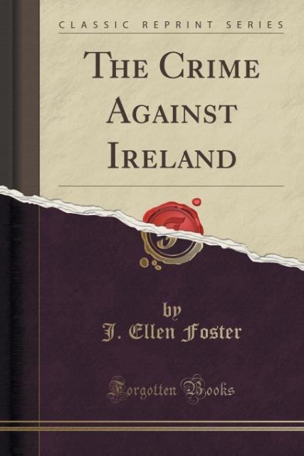 The Crime Against Ireland (Classic Reprint) als Taschenbuch von J. Ellen Foster