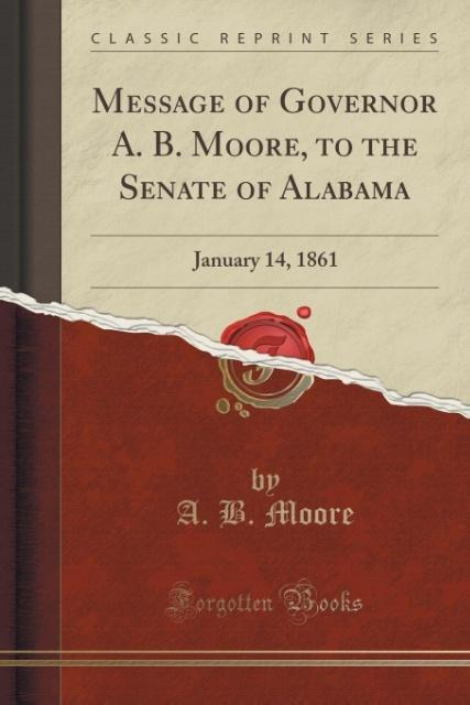 Message of Governor A. B. Moore, to the Senate of Alabama als Taschenbuch von A. B. Moore
