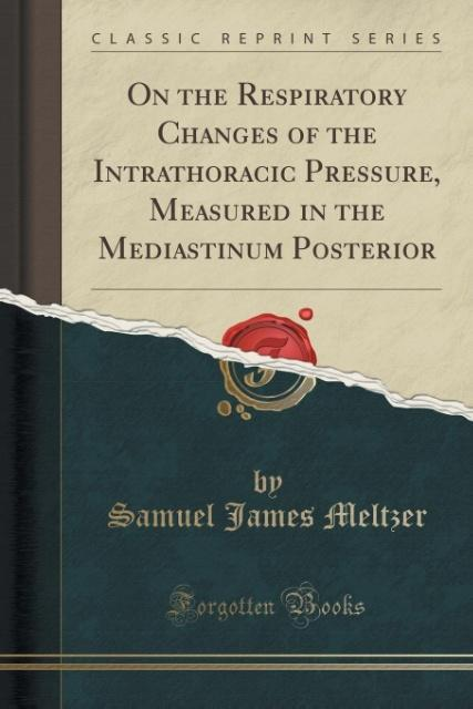 On the Respiratory Changes of the Intrathoracic Pressure, Measured in the Mediastinum Posterior (Classic Reprint) als Ta