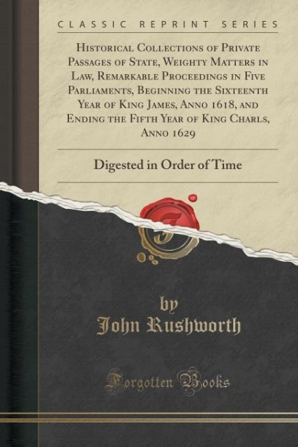 Historical Collections of Private Passages of State, Weighty Matters in Law, Remarkable Proceedings in Five Parliaments,