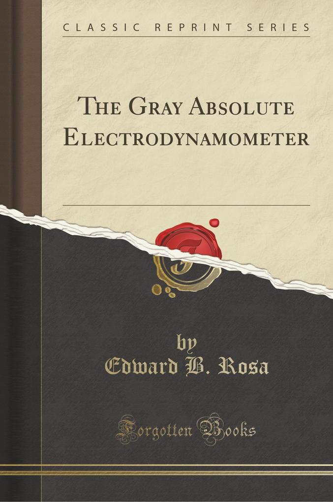 The Gray Absolute Electrodynamometer (Classic Reprint) als Taschenbuch von Edward B. Rosa
