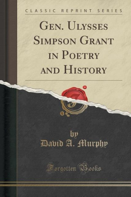 Gen. Ulysses Simpson Grant in Poetry and History (Classic Reprint) als Taschenbuch von David A. Murphy