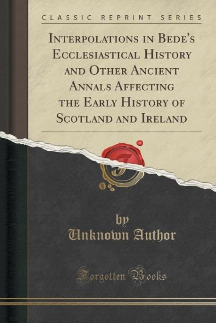 Interpolations in Bede's Ecclesiastical History and Other Ancient Annals Affecting the Early History of Scotland and Ire