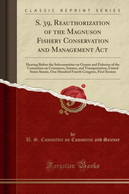S. 39, Reauthorization of the Magnuson Fishery Conservation and Management Act als Taschenbuch von U. S. Committee on Co
