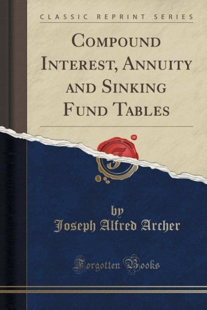 Compound Interest, Annuity and Sinking Fund Tables (Classic Reprint) als Taschenbuch von Joseph Alfred Archer