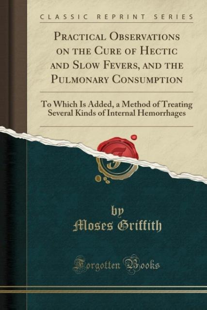 Practical Observations on the Cure of Hectic and Slow Fevers, and the Pulmonary Consumption als Taschenbuch von Moses Gr