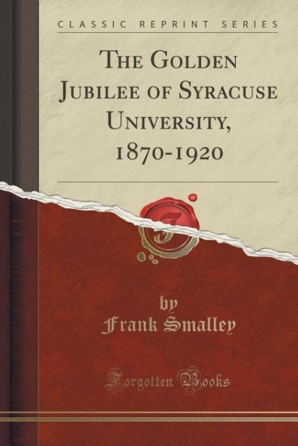 The Golden Jubilee of Syracuse University, 1870-1920 (Classic Reprint) als Taschenbuch von Frank Smalley