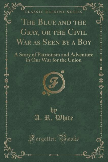 The Blue and the Gray, or the Civil War as Seen by a Boy als Taschenbuch von A. R. White