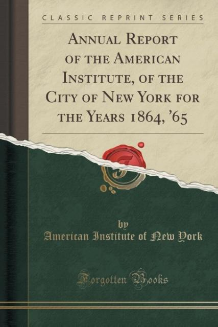 Annual Report of the American Institute, of the City of New York for the Years 1864, '65 (Classic Reprint) als Taschenbu