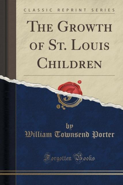 The Growth of St. Louis Children (Classic Reprint) als Taschenbuch von William Townsend Porter