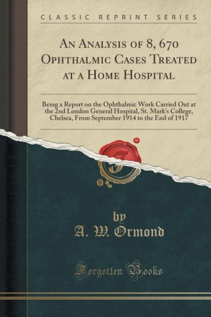 An Analysis of 8, 670 Ophthalmic Cases Treated at a Home Hospital als Taschenbuch von A. W. Ormond