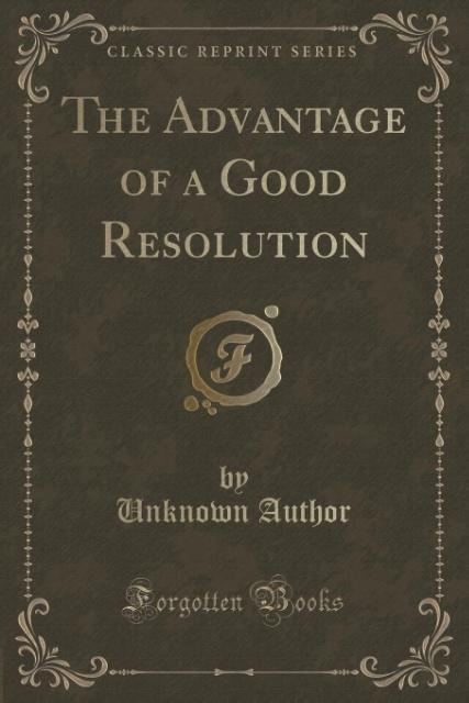 The Advantage of a Good Resolution (Classic Reprint) als Taschenbuch von Unknown Author
