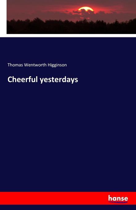 Cheerful yesterdays als Buch von Thomas Wentworth Higginson