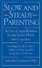 Slow and Steady Parenting: Active Child-Raising for the Long Haul, Birth to Age 3: Avoiding the Short-Term Solutions That Lead to Long-Term Probl