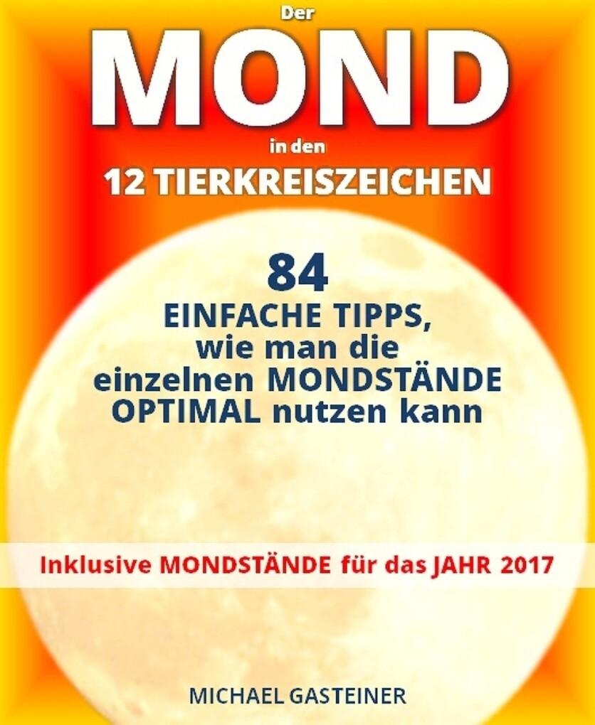 Der MOND in den 12 TIERKREISZEICHEN: 84 EINFACHE TIPPS, wie man die einzelnen MONDSTÄNDE OPTIMAL nutzen kann als eBook