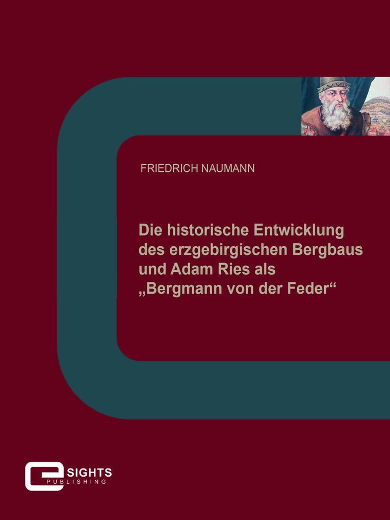 """Die historische Entwicklung des erzgebirgischen Bergbaus und Adam Ries als """"Bergmann von der Feder"""" als eBook"""