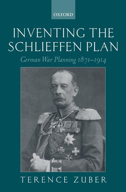 Inventing the Schlieffen Plan: German War Planning 1871-1914 als Buch