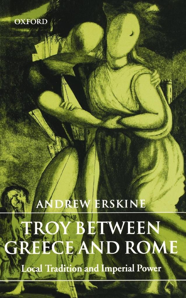 Troy Between Greece and Rome: Local Tradition and Imperial Power als Buch