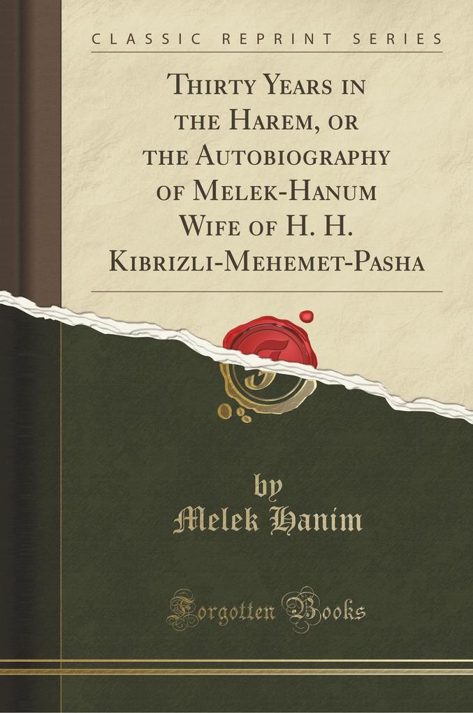 Thirty Years in the Harem, or the Autobiography of Melek-Hanum Wife of H. H. Kibrizli-Mehemet-Pasha (Classic Reprint)